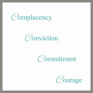 Complacency, Conviction, Commitment, Courage