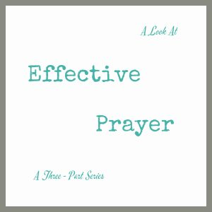 A Look at Effective Prayer, A 3 Part Series