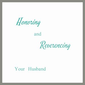 Honoring & Reverencing Your Husband