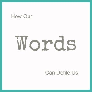 How Our Words Can Defile Us