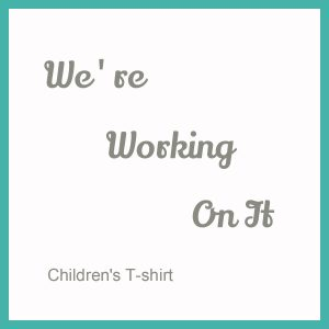We're Working On It – Children's T-shirt