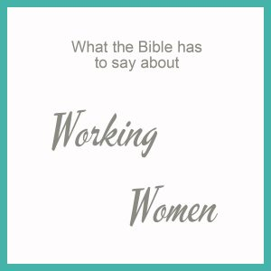 What the Bible has to say about Working Women