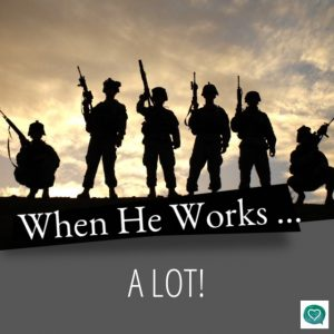 WHEN HE WORKS…..ALOT!!!