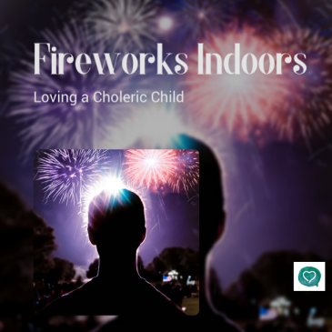 Fireworks Indoors ~ Loving a Choleric Child